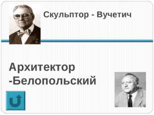 Архитектор -Белопольский Скульптор - Вучетич