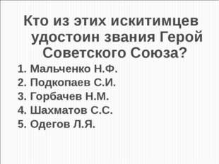 Кто из этих искитимцев удостоин звания Герой Советского Союза? 1. Мальченко Н