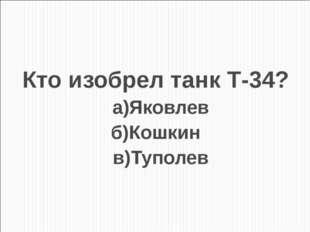 Кто изобрел танк Т-34? а)Яковлев б)Кошкин в)Туполев
