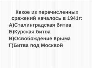 Какое из перечисленных сражений началось в 1941г: А)Сталинградская битва Б)Ку