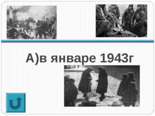 А)в январе 1943г