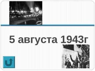 5 августа 1943г