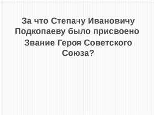 За что Степану Ивановичу Подкопаеву было присвоено Звание Героя Советского Со