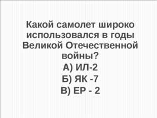 Какой самолет широко использовался в годы Великой Отечественной войны? А) ИЛ-
