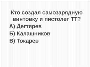 Кто создал самозарядную винтовку и пистолет ТТ? А) Дегтярев Б) Калашников В)