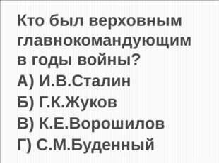 Кто был верховным главнокомандующим в годы войны? А) И.В.Сталин Б) Г.К.Жуков