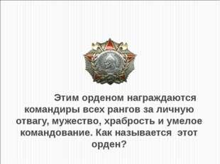 Этим орденом награждаются командиры всех рангов за личную отвагу, мужество,