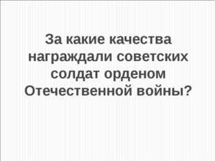 За какие качества награждали советских солдат орденом Отечественной войны?