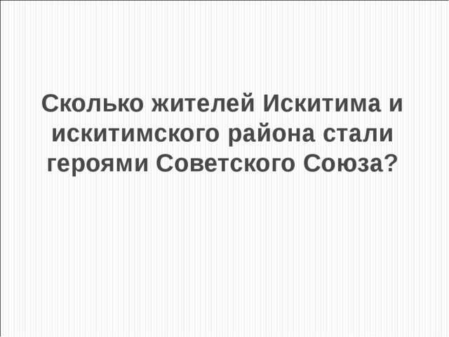 Сколько жителей Искитима и искитимского района стали героями Советского Союза?
