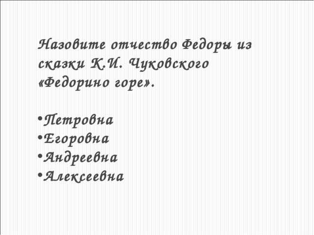 Назовите отчество Федоры из сказки К.И. Чуковского «Федорино горе». Петровна...