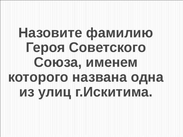 Назовите фамилию Героя Советского Союза, именем которого названа одна из улиц...