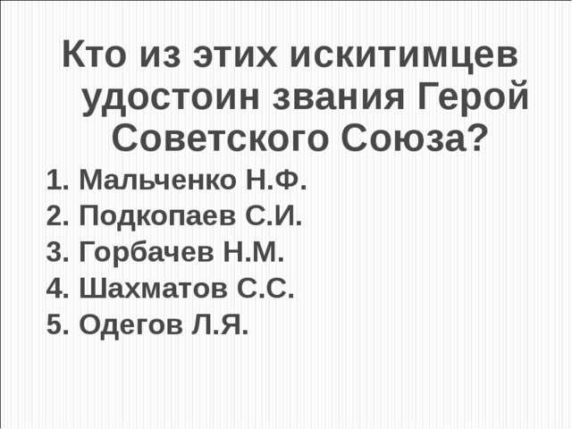 Кто из этих искитимцев удостоин звания Герой Советского Союза? 1. Мальченко Н...