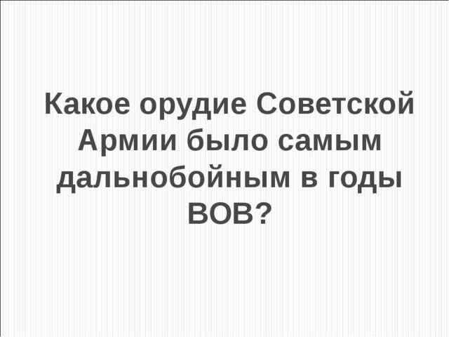 Какое орудие Советской Армии было самым дальнобойным в годы ВОВ?