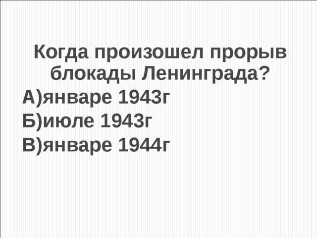 Когда произошел прорыв блокады Ленинграда? А)январе 1943г Б)июле 1943г В)янва...