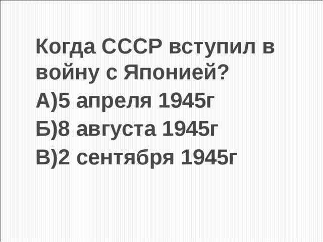 Когда СССР вступил в войну с Японией? А)5 апреля 1945г Б)8 августа 1945г В)2...