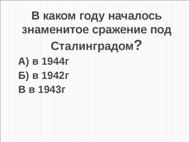 В каком году началось знаменитое сражение под Сталинградом? А) в 1944г Б) в 1...