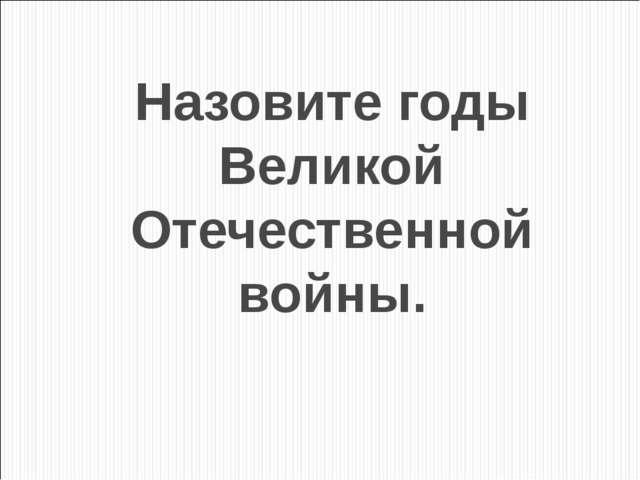 Назовите годы Великой Отечественной войны.