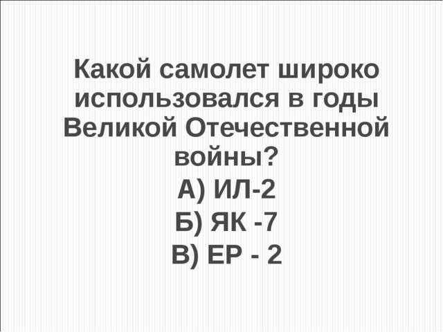 Какой самолет широко использовался в годы Великой Отечественной войны? А) ИЛ-...