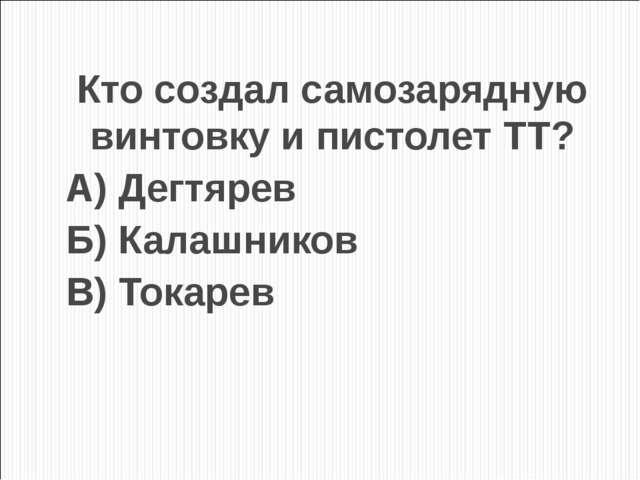 Кто создал самозарядную винтовку и пистолет ТТ? А) Дегтярев Б) Калашников В)...