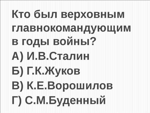 Кто был верховным главнокомандующим в годы войны? А) И.В.Сталин Б) Г.К.Жуков...