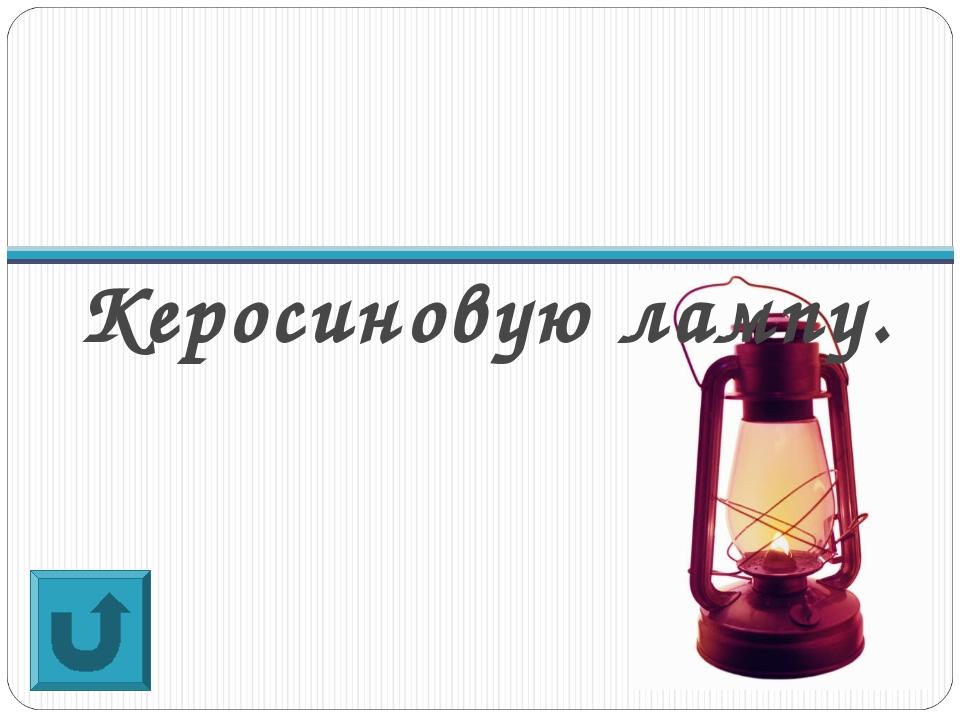 Керосиновую лампу.