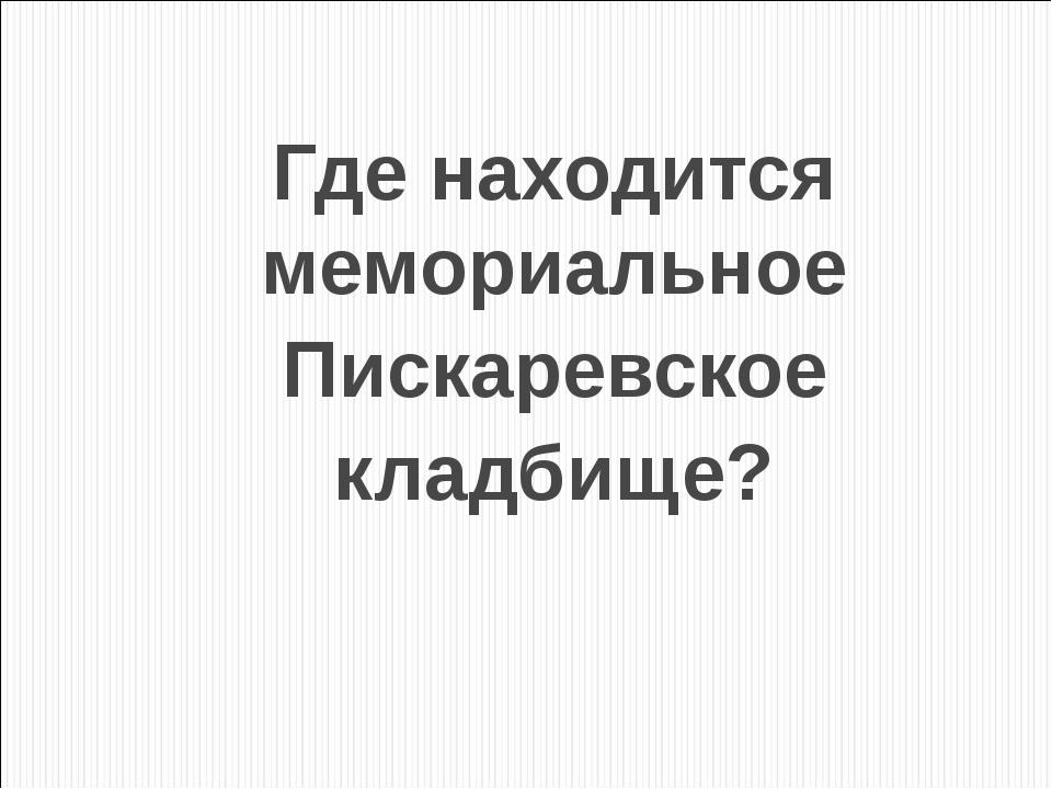 Где находится мемориальное Пискаревское кладбище?