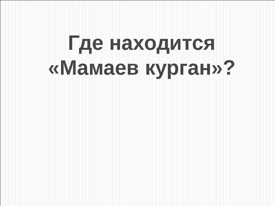 Где находится «Мамаев курган»?