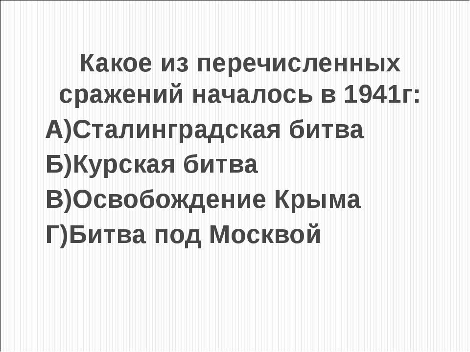 Какое из перечисленных сражений началось в 1941г: А)Сталинградская битва Б)Ку...