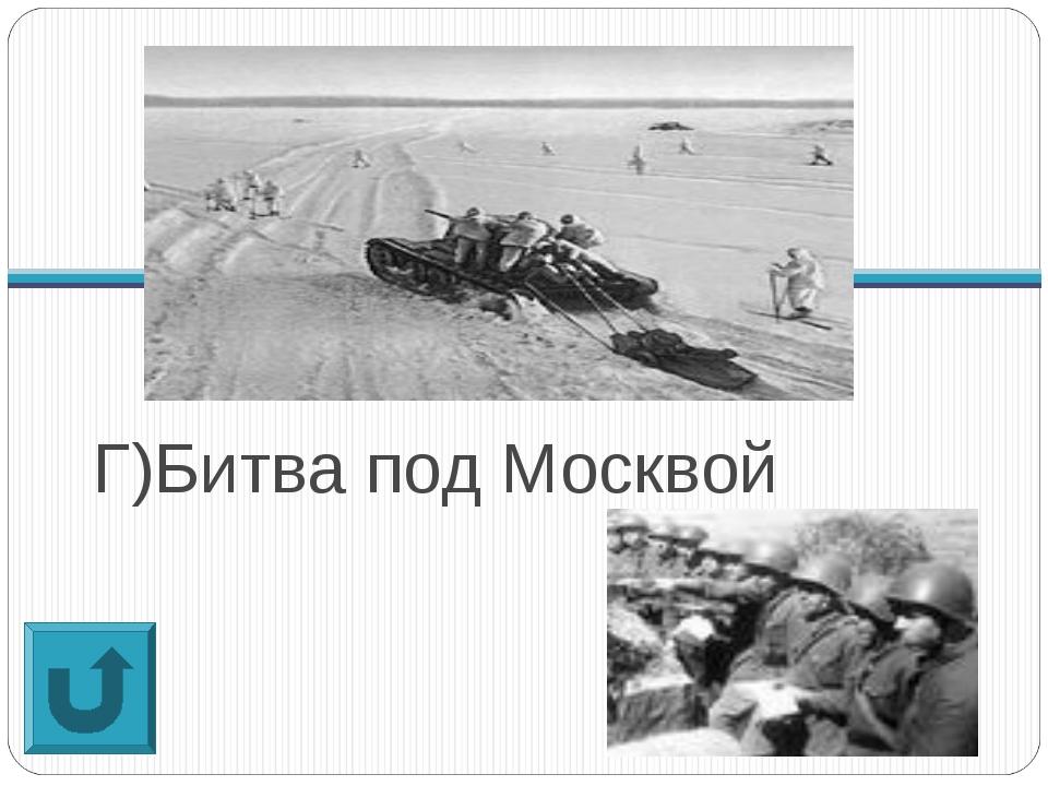 Г)Битва под Москвой