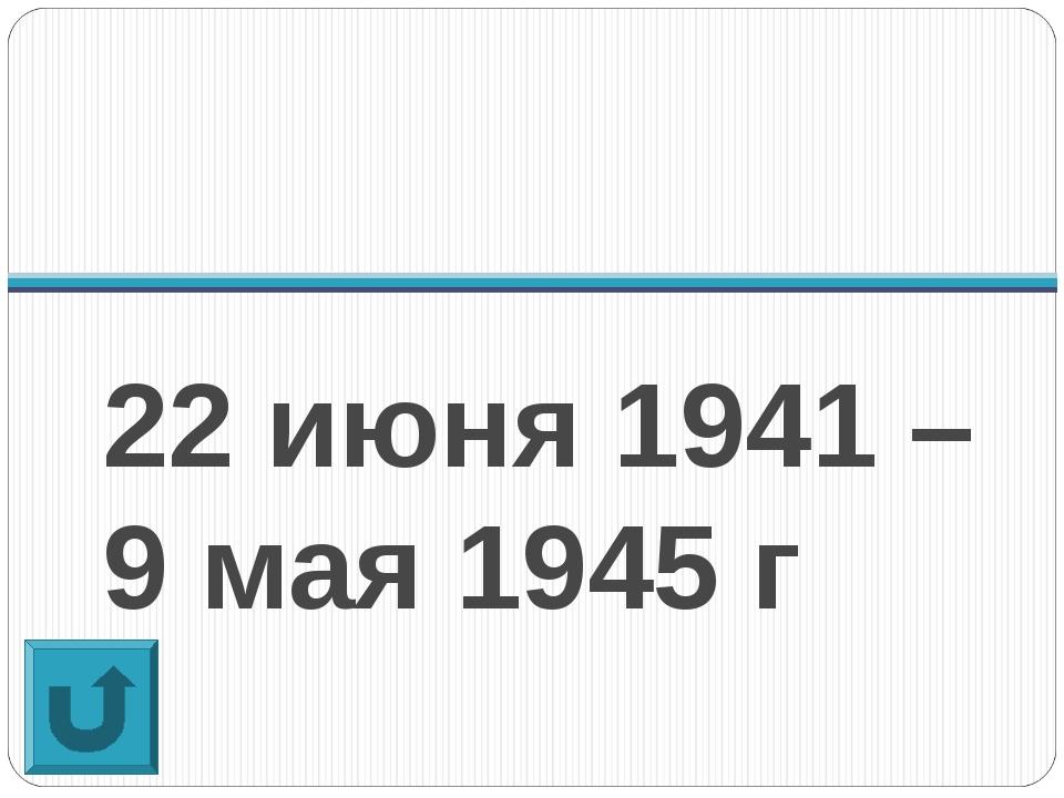 22 июня 1941 – 9 мая 1945 г