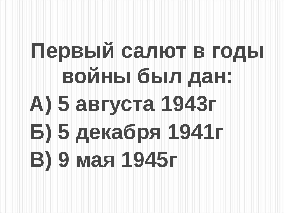 Первый салют в годы войны был дан: А) 5 августа 1943г Б) 5 декабря 1941г В) 9...