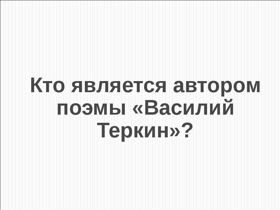 Кто является автором поэмы «Василий Теркин»?