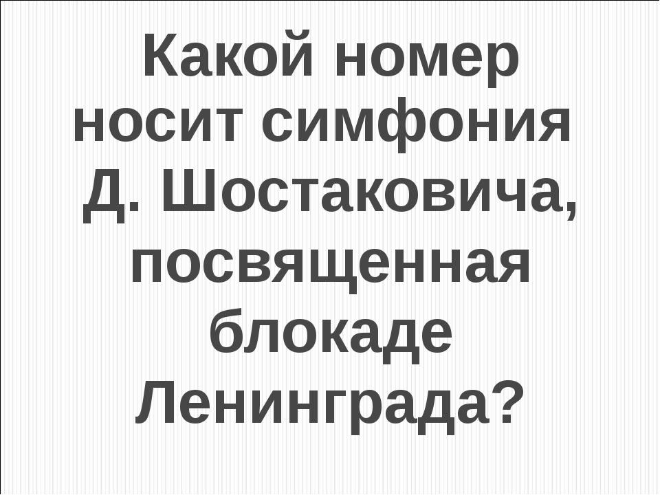 Какой номер носит симфония Д. Шостаковича, посвященная блокаде Ленинграда?
