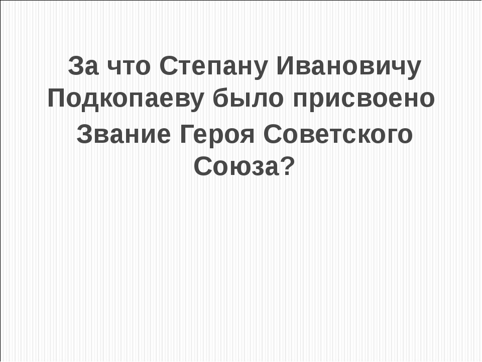 За что Степану Ивановичу Подкопаеву было присвоено Звание Героя Советского Со...