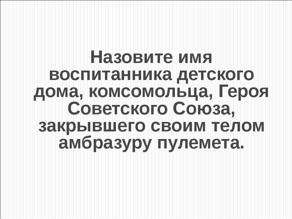 Назовите имя воспитанника детского дома, комсомольца, Героя Советского Союза,...