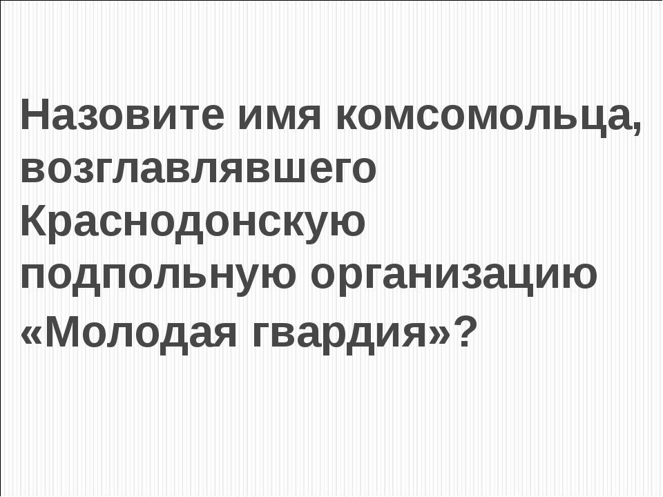Назовите имя комсомольца, возглавлявшего Краснодонскую подпольную организацию...