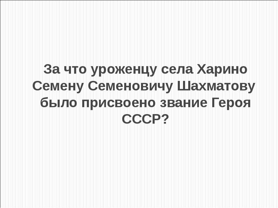 За что уроженцу села Харино Семену Семеновичу Шахматову было присвоено звание...