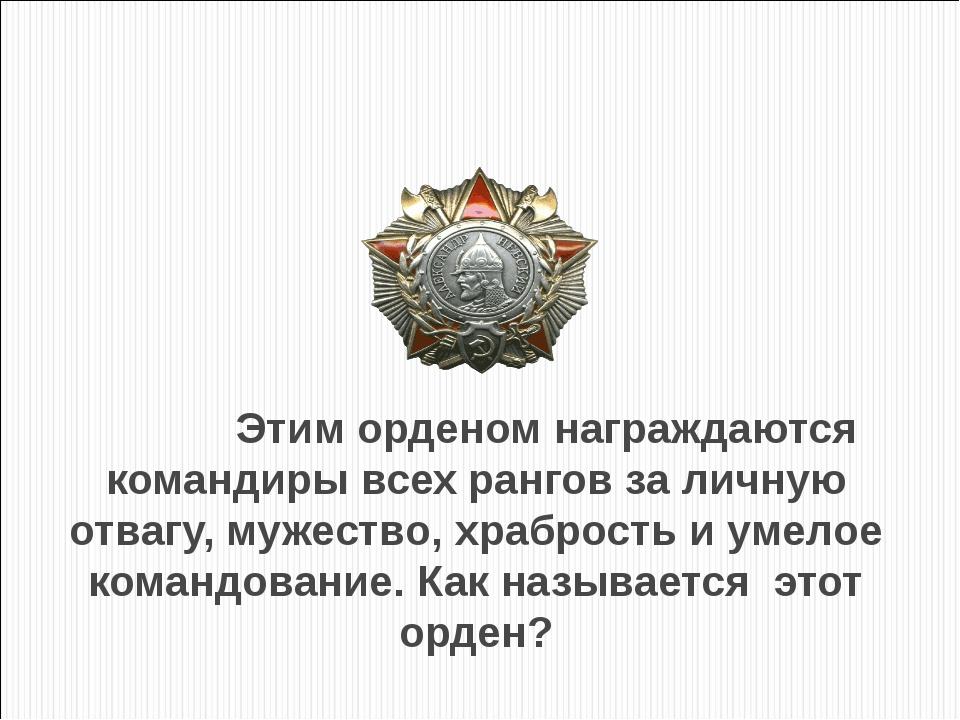 Этим орденом награждаются командиры всех рангов за личную отвагу, мужество,...