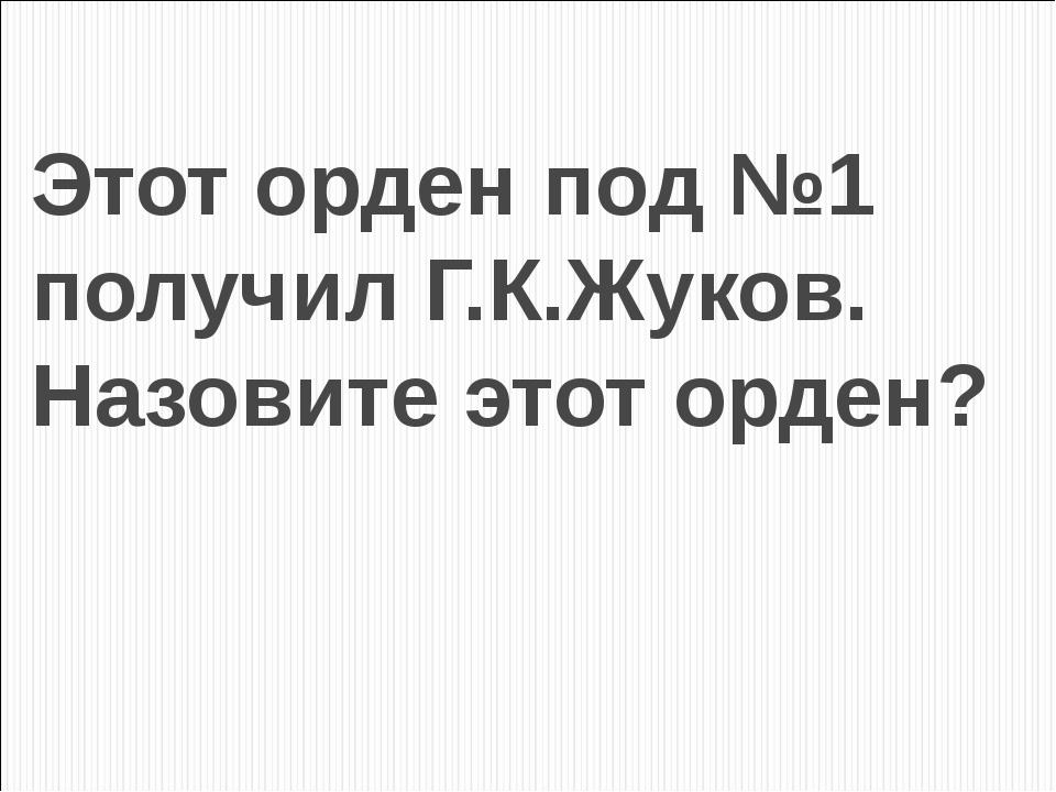 Этот орден под №1 получил Г.К.Жуков. Назовите этот орден?