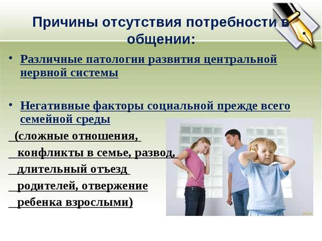 Причины отсутствия потребности в общении: Различные патологии развития центра...
