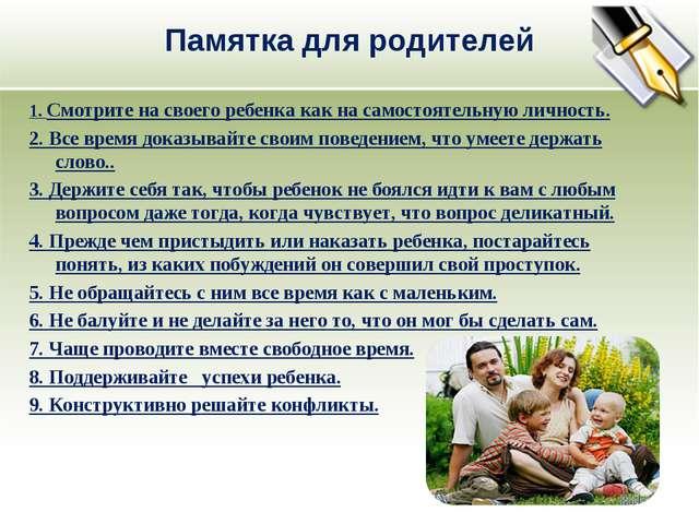 Памятка для родителей 1. Смотрите на своего ребенка как на самостоятельную ли...