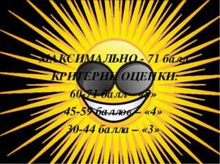 МАКСИМАЛЬНО - 71 балл КРИТЕРИИ ОЦЕНКИ: 60-71 балл – «5» 45-59 баллов – «4» 30
