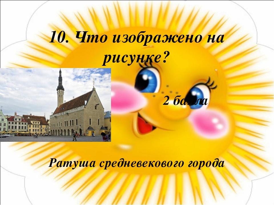 10. Что изображено на рисунке? Ратуша средневекового города 2 балла