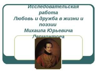 Исследовательская работа Любовь и дружба в жизни и поэзии Михаила Юрьевича Ле