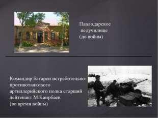 Павлодарское педучилище (до войны) Командир батареи истребительно- противотан