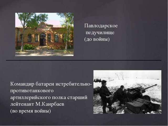 Павлодарское педучилище (до войны) Командир батареи истребительно- противотан...