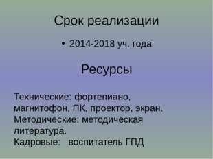 Срок реализации 2014-2018 уч. года Ресурсы Технические: фортепиано, магнитофо
