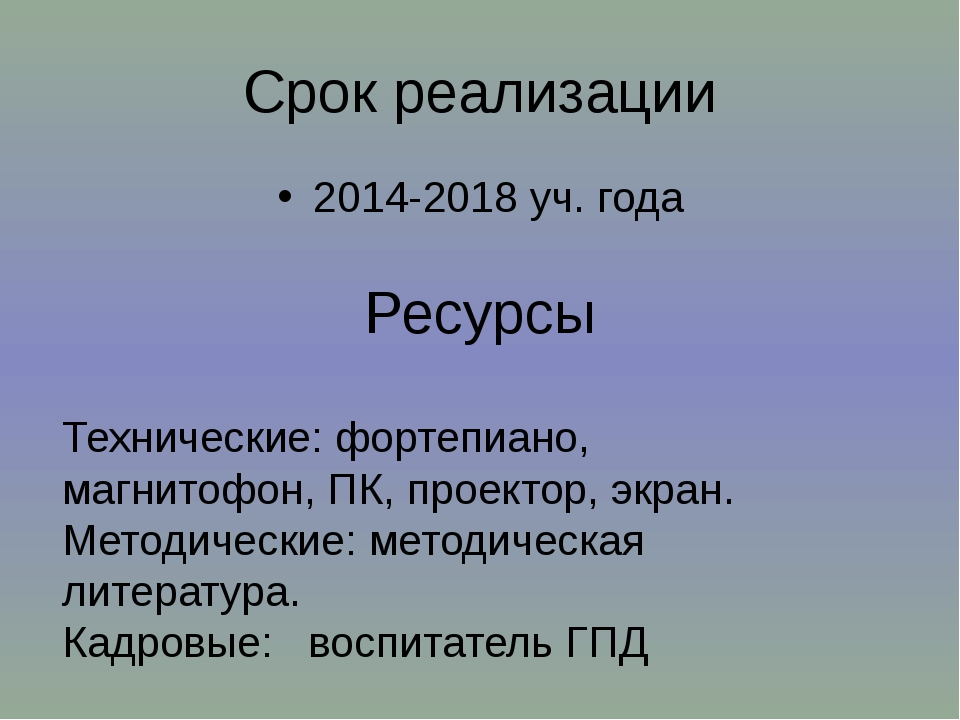 Срок реализации 2014-2018 уч. года Ресурсы Технические: фортепиано, магнитофо...
