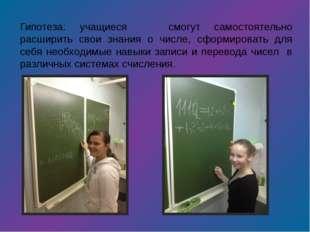Гипотеза: учащиеся смогут самостоятельно расширить свои знания о числе, сформ