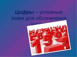 Цифры – условные знаки для обозначения чисел.